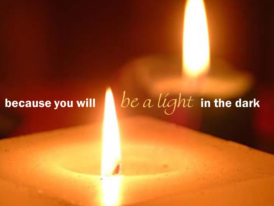 because you will be a light in the dark