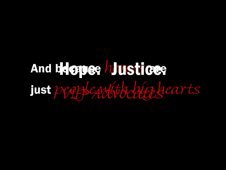 And because heroes are just people with big hearts Hope. Justice. VLP Advocates