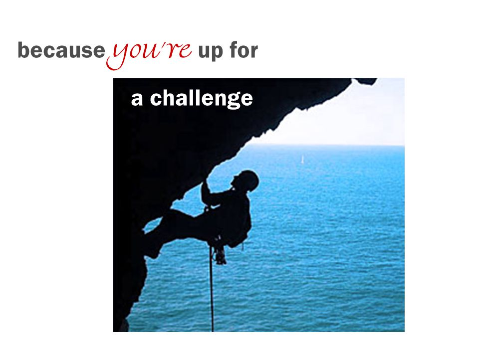 because youre up for a challenge