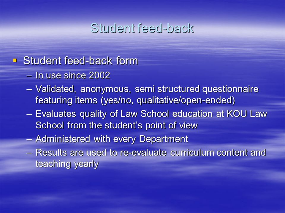 Student feed-back form Student feed-back form –In use since 2002 –Validated, anonymous, semi structured questionnaire featuring items (yes/no, qualitative/open-ended) –Evaluates quality of Law School education at KOU Law School from the students point of view –Administered with every Department –Results are used to re-evaluate curriculum content and teaching yearly Student feed-back