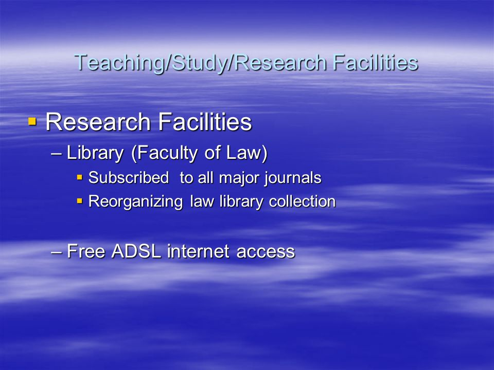 Research Facilities Research Facilities –Library (Faculty of Law) Subscribed to all major journals Subscribed to all major journals Reorganizing law library collection Reorganizing law library collection –Free ADSL internet access Teaching/Study/Research Facilities Teaching/Study/Research Facilities