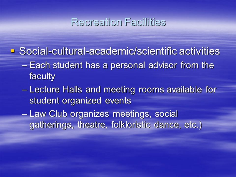 Social-cultural-academic/scientific activities Social-cultural-academic/scientific activities –Each student has a personal advisor from the faculty –Lecture Halls and meeting rooms available for student organized events –Law Club organizes meetings, social gatherings, theatre, folkloristic dance, etc.) Recreation Facilities