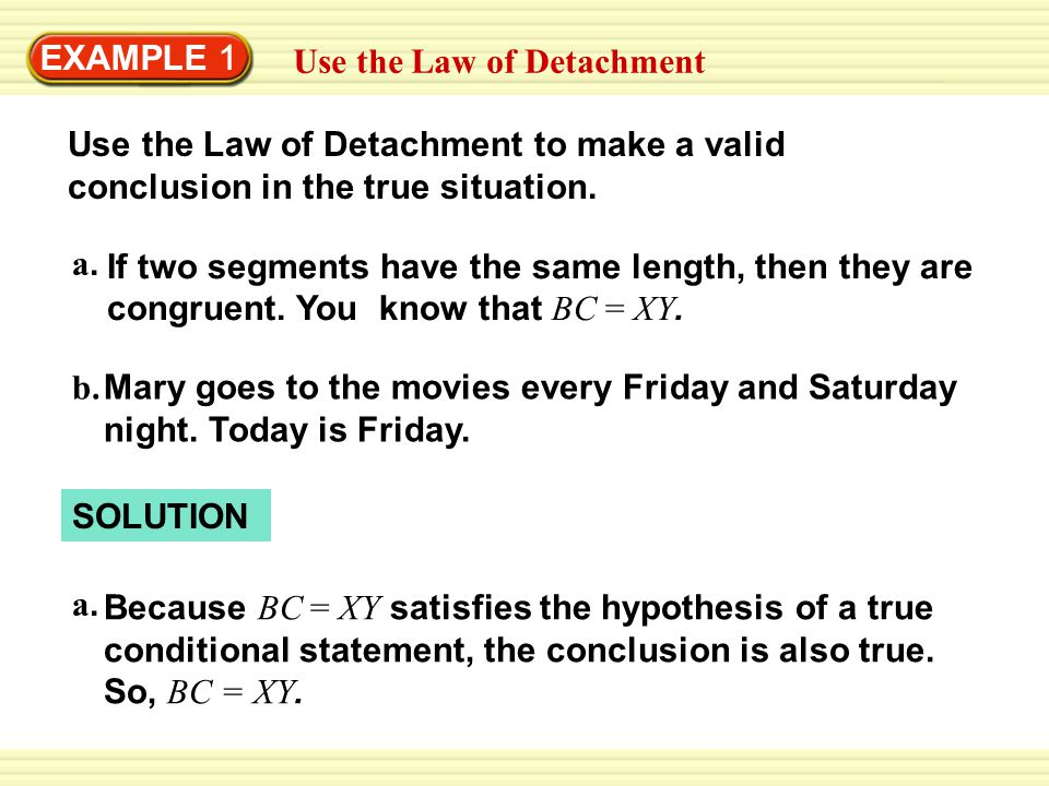 EXAMPLE 1 Use the Law of Detachment Use the Law of Detachment to make a valid conclusion in the true situation. If two segments have the same length,