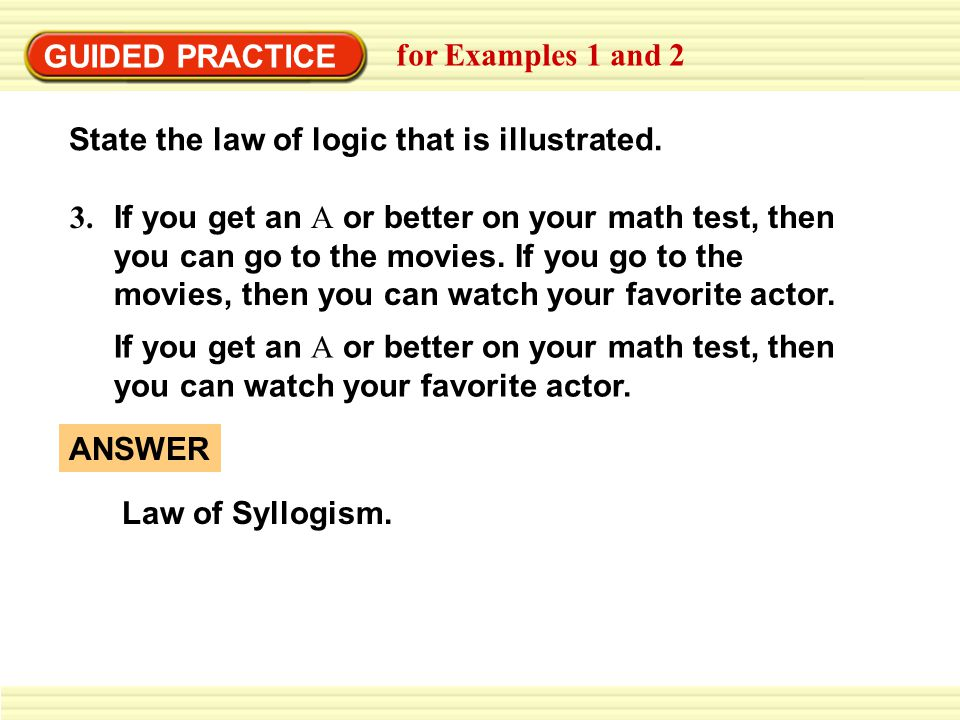 GUIDED PRACTICE for Examples 1 and 2 State the law of logic that is illustrated. 3. If you get an A or better on your math test, then you can go to th