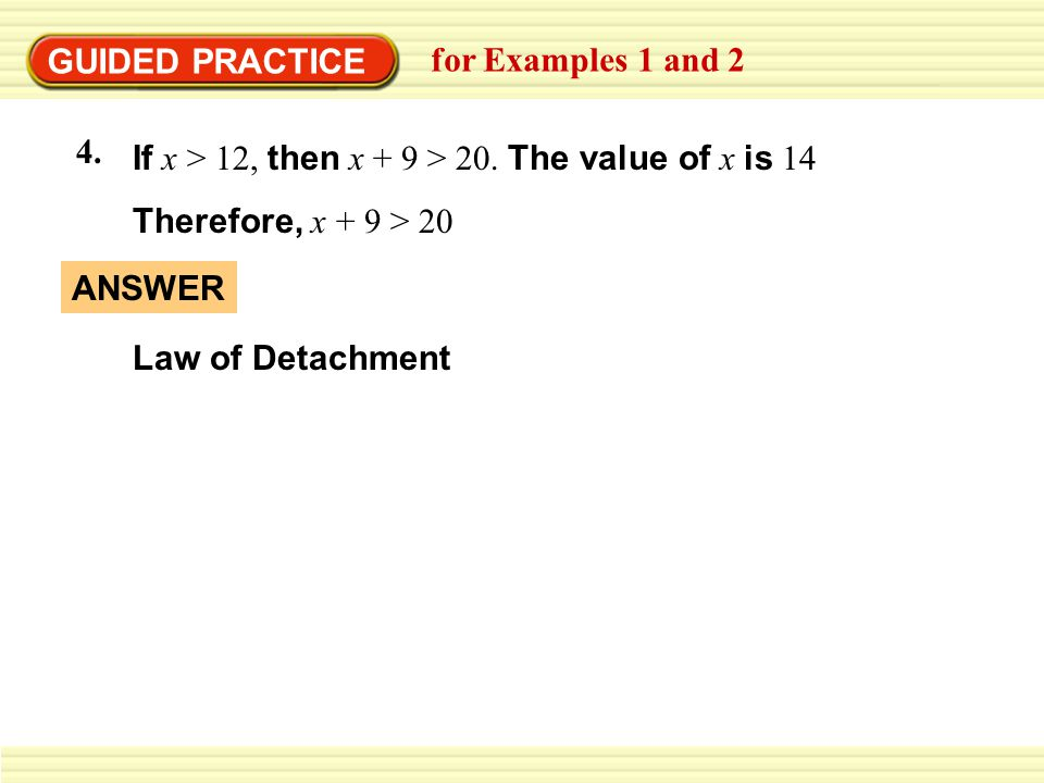 GUIDED PRACTICE for Examples 1 and 2 4. If x > 12, then x + 9 > 20. The value of x is 14 Therefore, x + 9 > 20 ANSWER Law of Detachment
