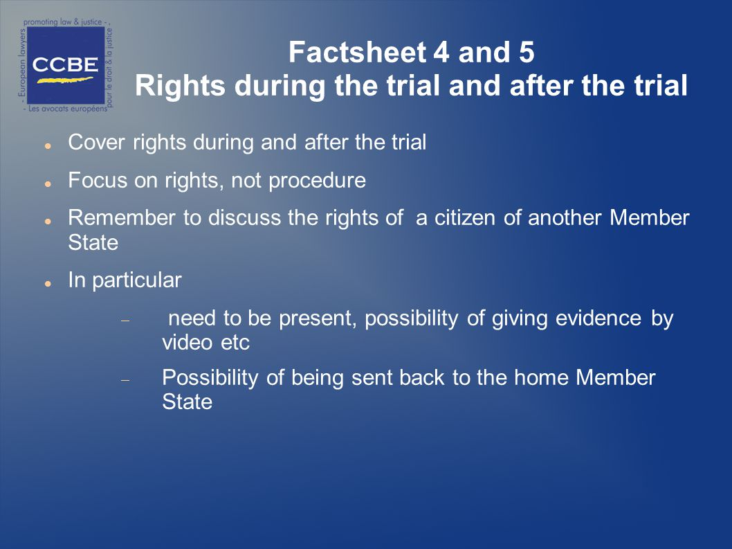Factsheet 4 and 5 Rights during the trial and after the trial Cover rights during and after the trial Focus on rights, not procedure Remember to discuss the rights of a citizen of another Member State In particular need to be present, possibility of giving evidence by video etc Possibility of being sent back to the home Member State