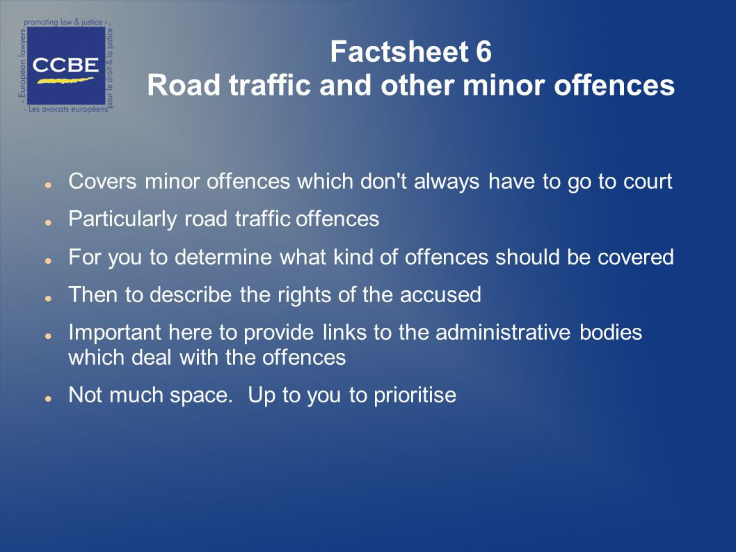 Factsheet 6 Road traffic and other minor offences Covers minor offences which don t always have to go to court Particularly road traffic offences For you to determine what kind of offences should be covered Then to describe the rights of the accused Important here to provide links to the administrative bodies which deal with the offences Not much space.