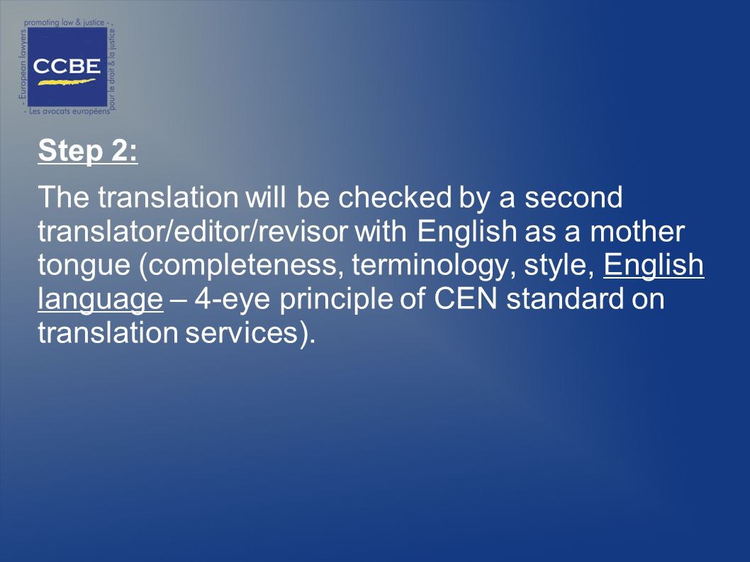 Step 2: The translation will be checked by a second translator/editor/revisor with English as a mother tongue (completeness, terminology, style, English language – 4-eye principle of CEN standard on translation services).