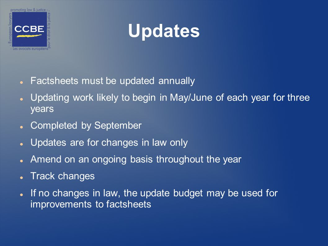 Updates Factsheets must be updated annually Updating work likely to begin in May/June of each year for three years Completed by September Updates are for changes in law only Amend on an ongoing basis throughout the year Track changes If no changes in law, the update budget may be used for improvements to factsheets