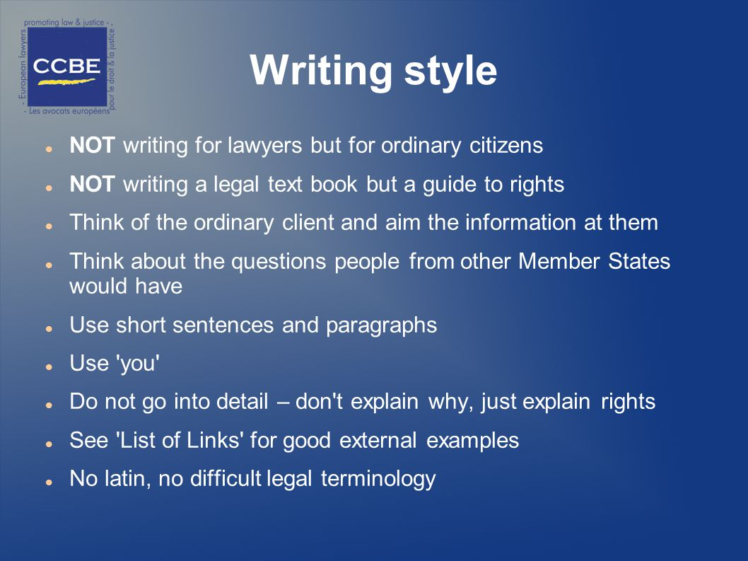 Writing style NOT writing for lawyers but for ordinary citizens NOT writing a legal text book but a guide to rights Think of the ordinary client and aim the information at them Think about the questions people from other Member States would have Use short sentences and paragraphs Use you Do not go into detail – don t explain why, just explain rights See List of Links for good external examples No latin, no difficult legal terminology