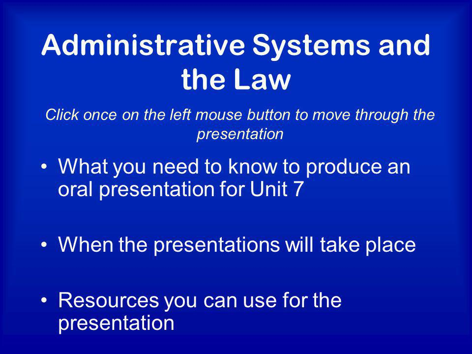 Administrative Systems and the Law What you need to know to produce an oral presentation for Unit 7 When the presentations will take place Resources you can use for the presentation Click once on the left mouse button to move through the presentation
