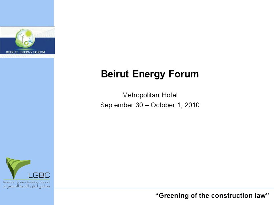 Beirut Energy Forum Metropolitan Hotel September 30 – October 1, 2010 Greening of the construction law