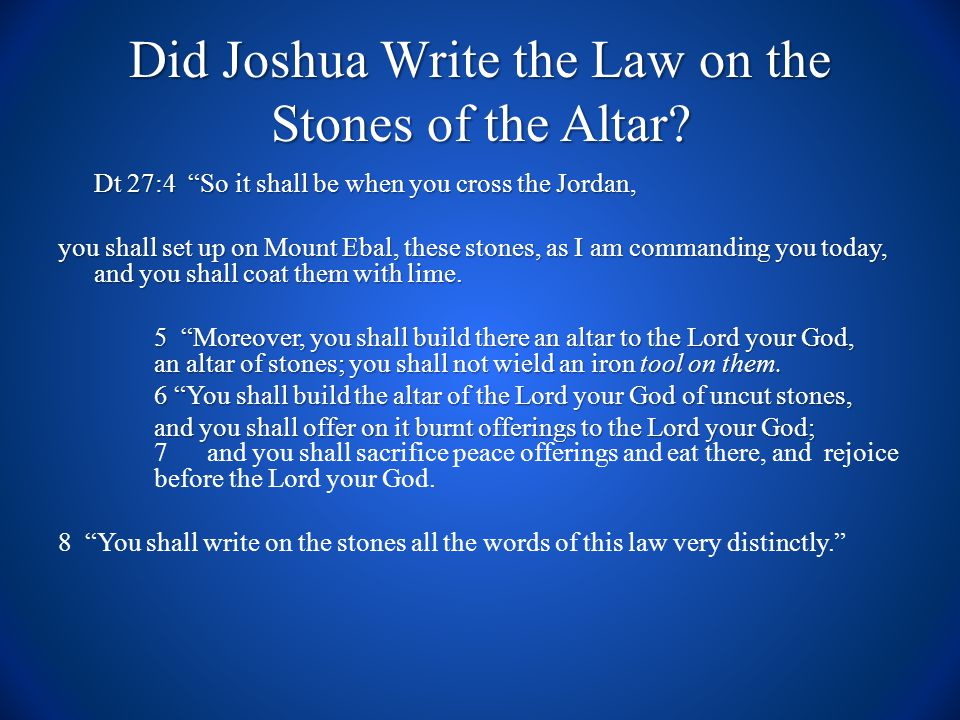 Did Joshua Write the Law on the Stones of the Altar? Dt 27:4 So it shall be when you cross the Jordan, you shall set up on Mount Ebal, these stones, a