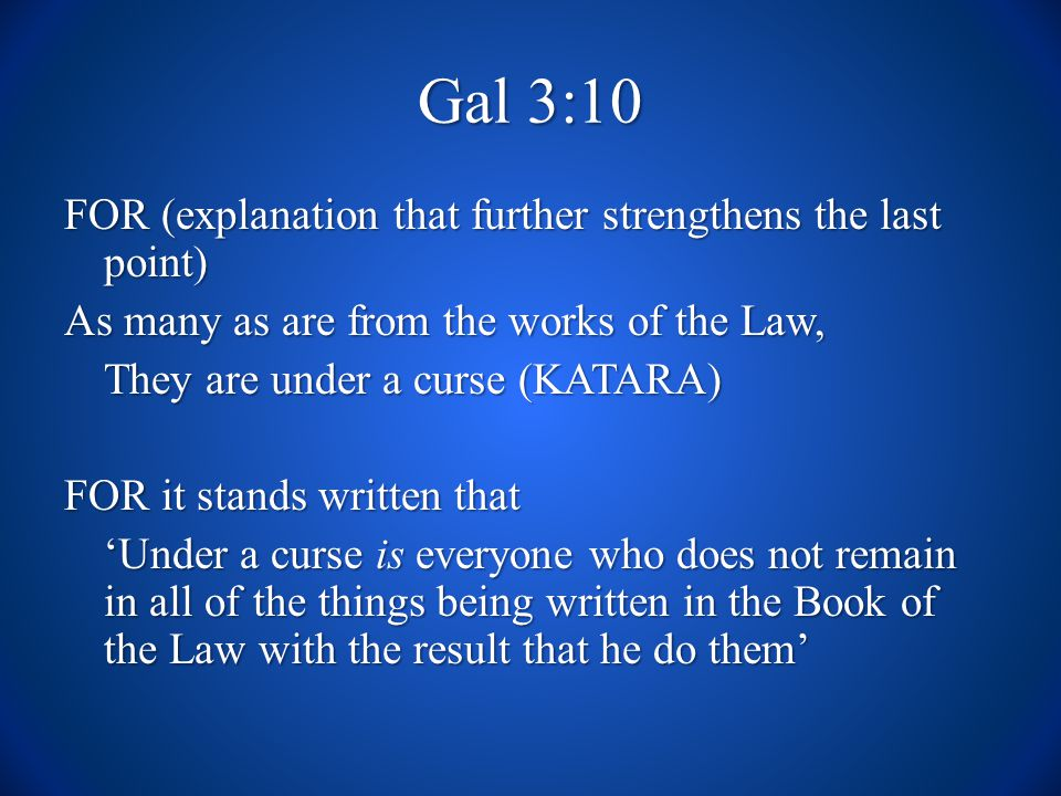 Gal 3:10 FOR (explanation that further strengthens the last point) As many as are from the works of the Law, They are under a curse (KATARA) FOR it stands written that Under a curse is everyone who does not remain in all of the things being written in the Book of the Law with the result that he do them