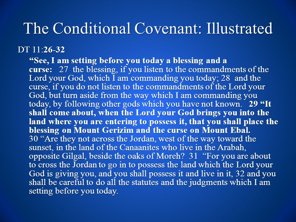 The Conditional Covenant: Illustrated DT 11:26-32 See, I am setting before you today a blessing and a curse: 27 the blessing, if you listen to the commandments of the Lord your God, which I am commanding you today; 28 and the curse, if you do not listen to the commandments of the Lord your God, but turn aside from the way which I am commanding you today, by following other gods which you have not known.