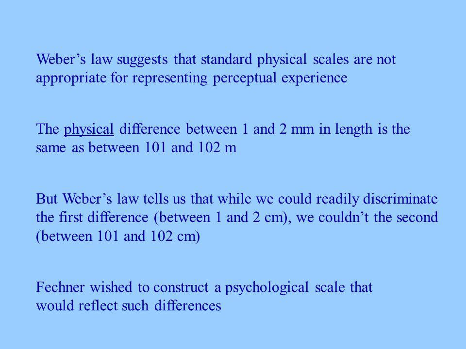 Webers law suggests that standard physical scales are not appropriate for representing perceptual experience The physical difference between 1 and 2 mm in length is the same as between 101 and 102 m But Webers law tells us that while we could readily discriminate the first difference (between 1 and 2 cm), we couldnt the second (between 101 and 102 cm) Fechner wished to construct a psychological scale that would reflect such differences