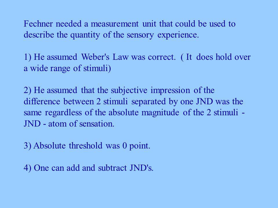 Fechner needed a measurement unit that could be used to describe the quantity of the sensory experience.