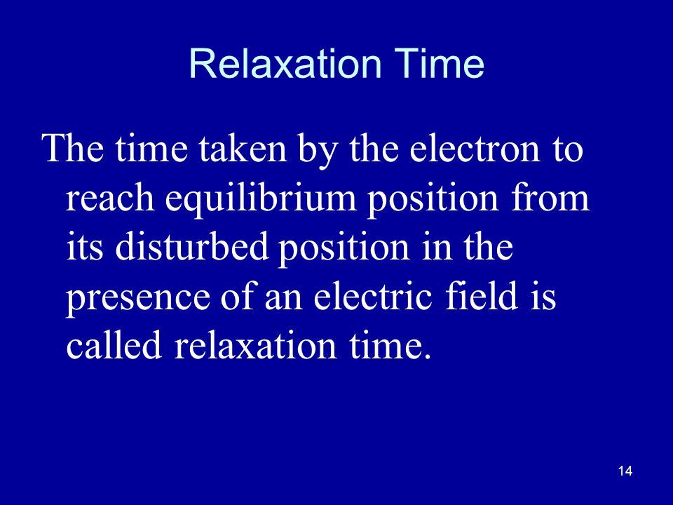 14 Relaxation Time The time taken by the electron to reach equilibrium position from its disturbed position in the presence of an electric field is called relaxation time.
