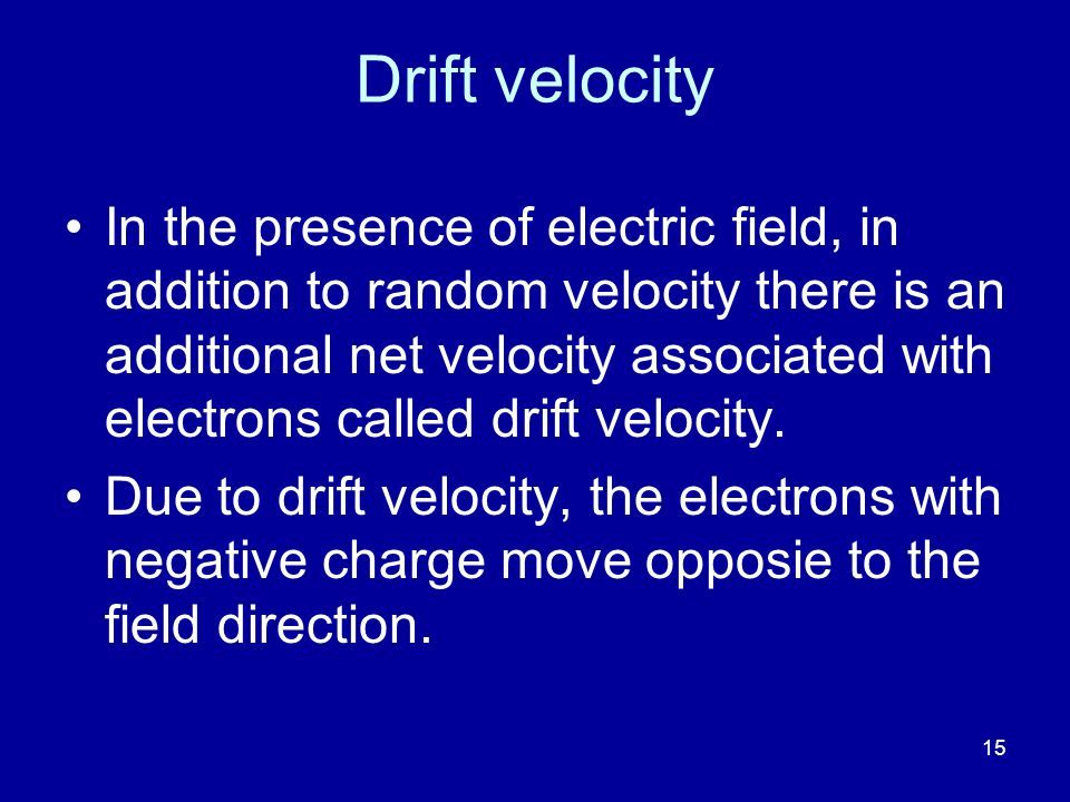 15 Drift velocity In the presence of electric field, in addition to random velocity there is an additional net velocity associated with electrons called drift velocity.