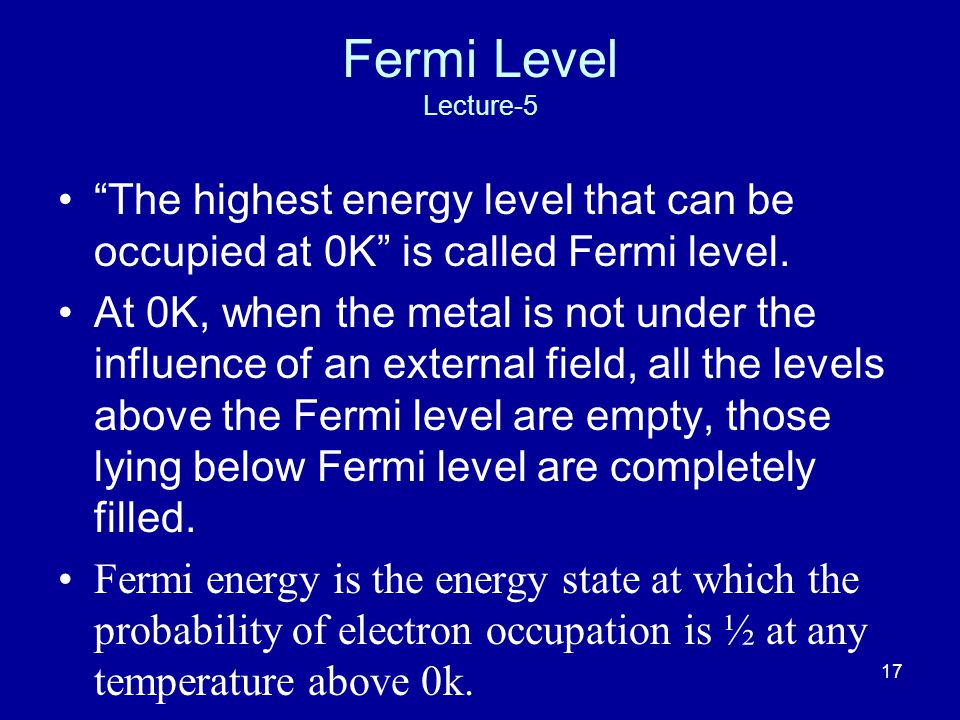 17 Fermi Level Lecture-5 The highest energy level that can be occupied at 0K is called Fermi level.