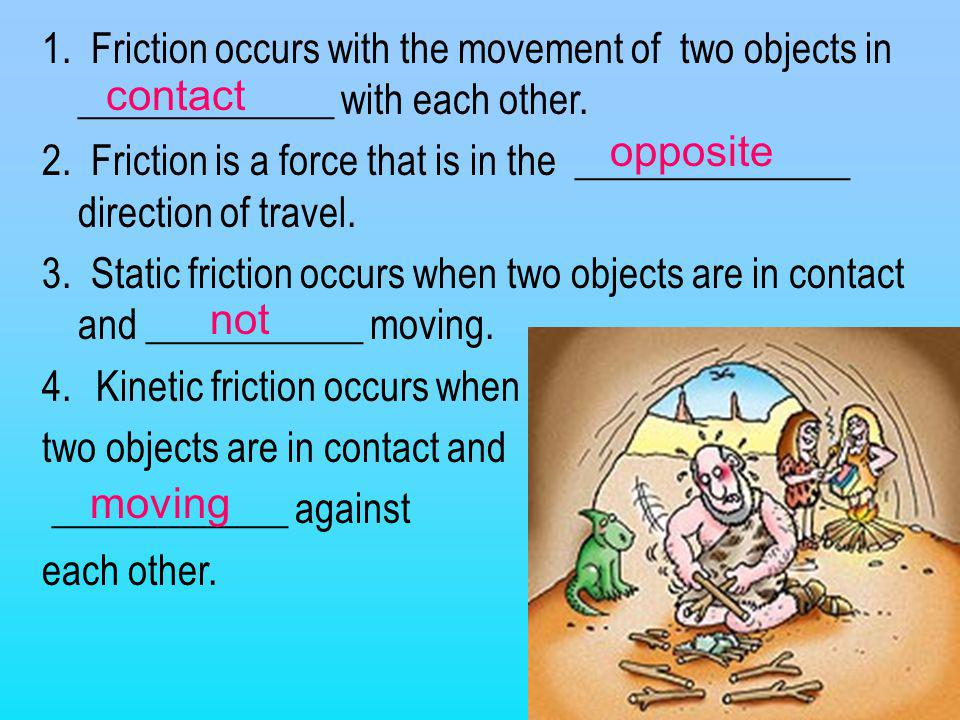 1. Friction occurs with the movement of two objects in _____________ with each other. 2. Friction is a force that is in the ______________ direction o