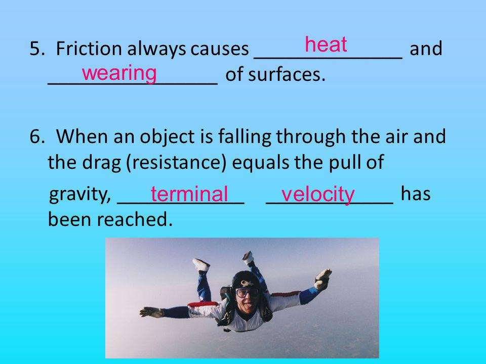 5. Friction always causes ______________ and ________________ of surfaces. 6. When an object is falling through the air and the drag (resistance) equa