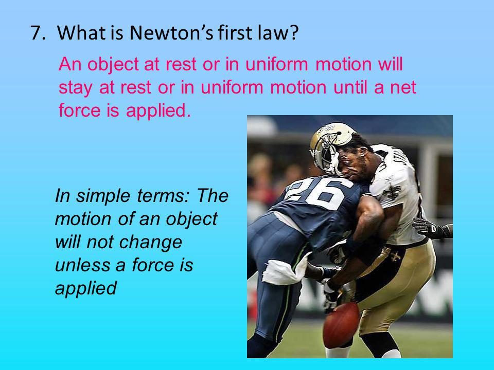 7. What is Newtons first law? An object at rest or in uniform motion will stay at rest or in uniform motion until a net force is applied. In simple te
