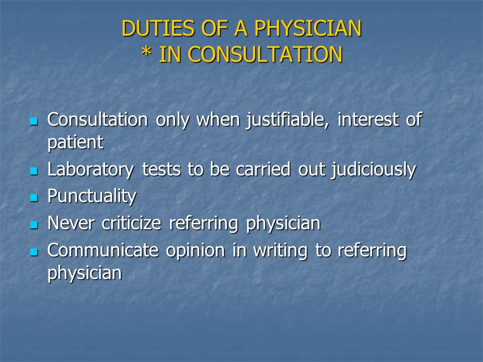 DUTIES OF A PHYSICIAN * IN CONSULTATION Consultation only when justifiable, interest of patient Consultation only when justifiable, interest of patient Laboratory tests to be carried out judiciously Laboratory tests to be carried out judiciously Punctuality Punctuality Never criticize referring physician Never criticize referring physician Communicate opinion in writing to referring physician Communicate opinion in writing to referring physician