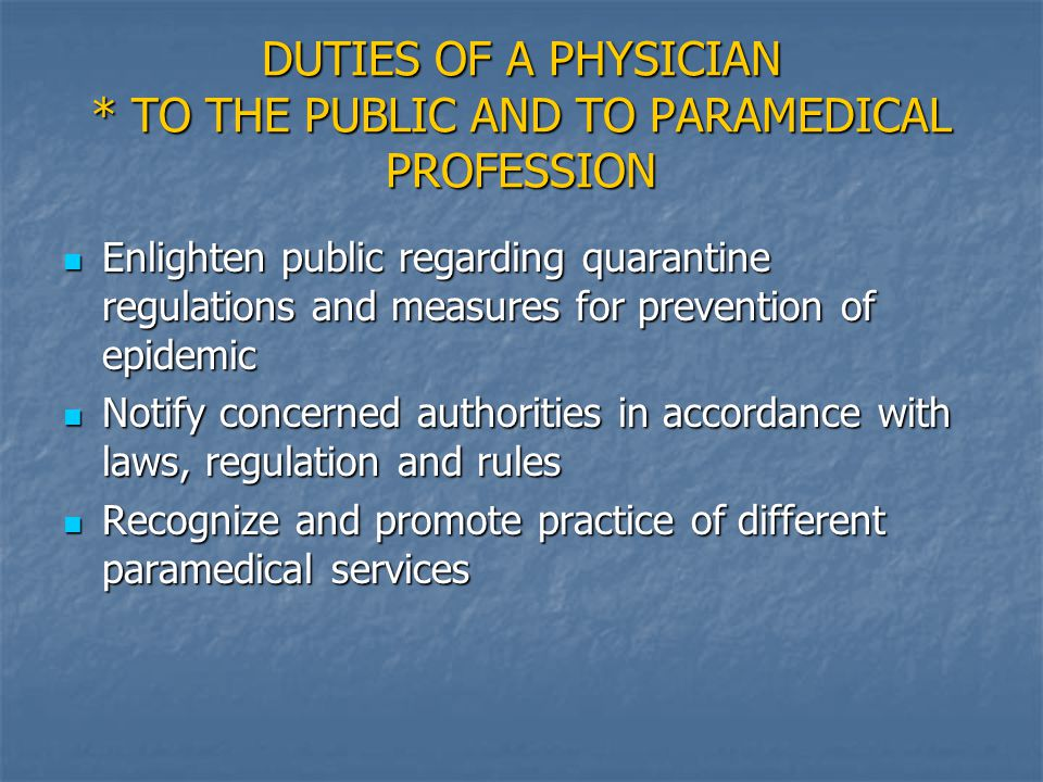 DUTIES OF A PHYSICIAN * TO THE PUBLIC AND TO PARAMEDICAL PROFESSION Enlighten public regarding quarantine regulations and measures for prevention of epidemic Enlighten public regarding quarantine regulations and measures for prevention of epidemic Notify concerned authorities in accordance with laws, regulation and rules Notify concerned authorities in accordance with laws, regulation and rules Recognize and promote practice of different paramedical services Recognize and promote practice of different paramedical services