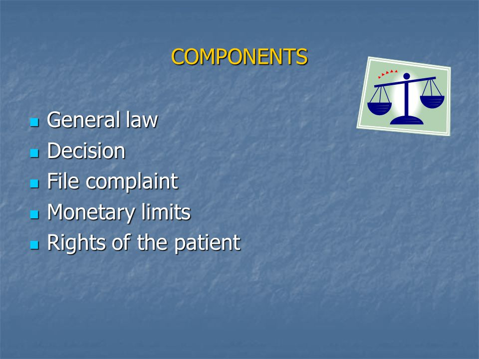 COMPONENTS General law General law Decision Decision File complaint File complaint Monetary limits Monetary limits Rights of the patient Rights of the patient