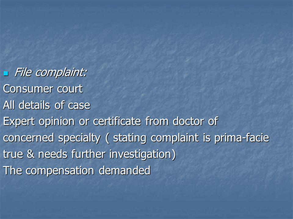 File complaint: File complaint: Consumer court All details of case Expert opinion or certificate from doctor of concerned specialty ( stating complaint is prima-facie true & needs further investigation) The compensation demanded