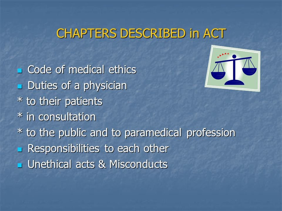 CHAPTERS DESCRIBED in ACT Code of medical ethics Code of medical ethics Duties of a physician Duties of a physician * to their patients * in consultation * to the public and to paramedical profession Responsibilities to each other Responsibilities to each other Unethical acts & Misconducts Unethical acts & Misconducts