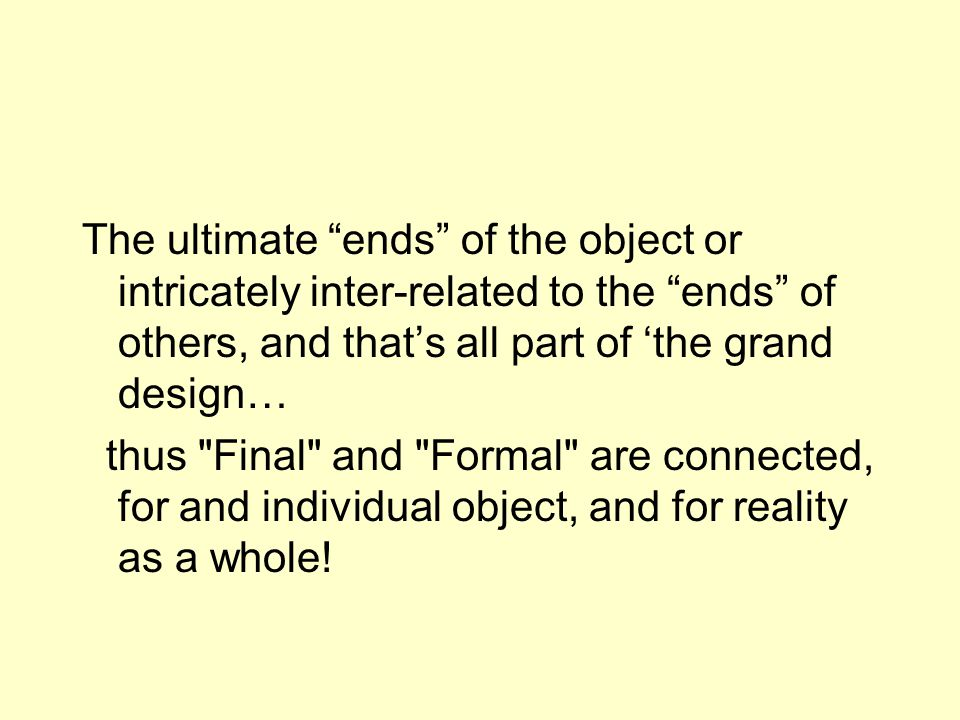 The ultimate ends of the object or intricately inter-related to the ends of others, and thats all part of the grand design… thus Final and Formal are connected, for and individual object, and for reality as a whole!
