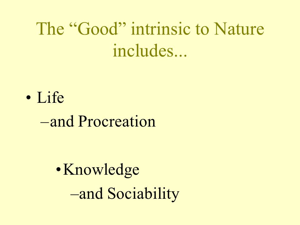The Good intrinsic to Nature includes... Life –and Procreation Knowledge –and Sociability