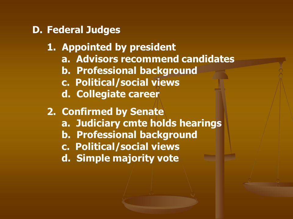 D.Federal Judges 1. Appointed by president a. Advisors recommend candidates b. Professional background c. Political/social views d. Collegiate career