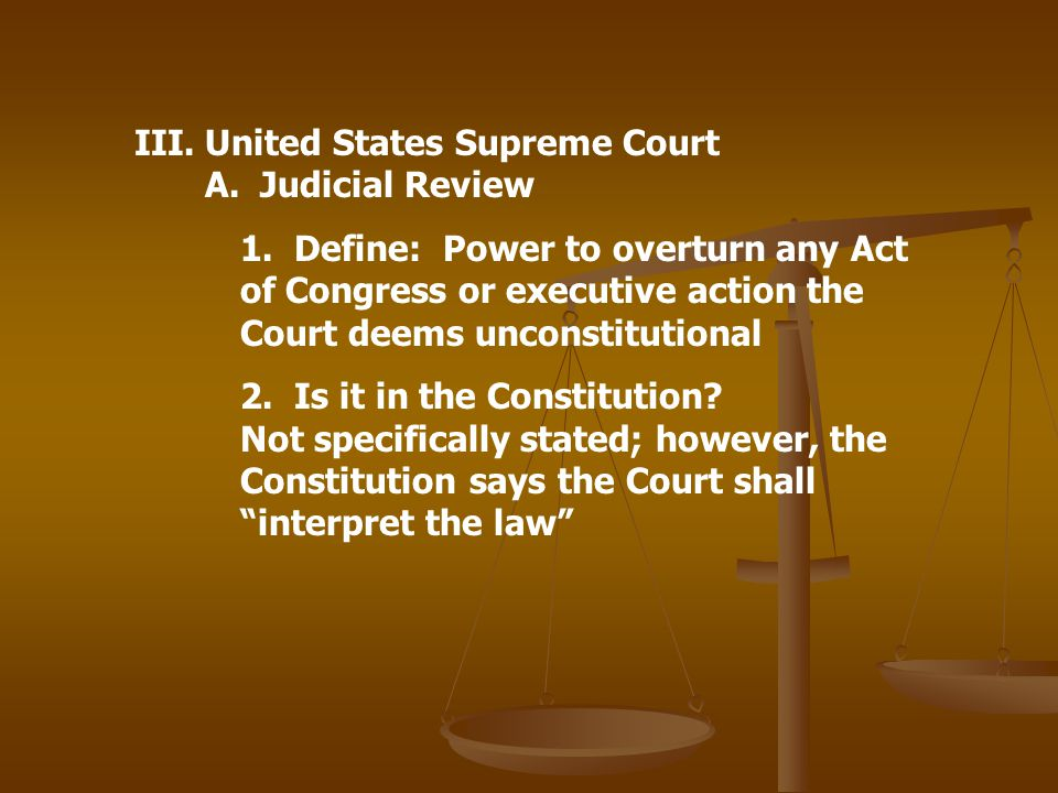 III.United States Supreme Court A. Judicial Review 1. Define: Power to overturn any Act of Congress or executive action the Court deems unconstitution