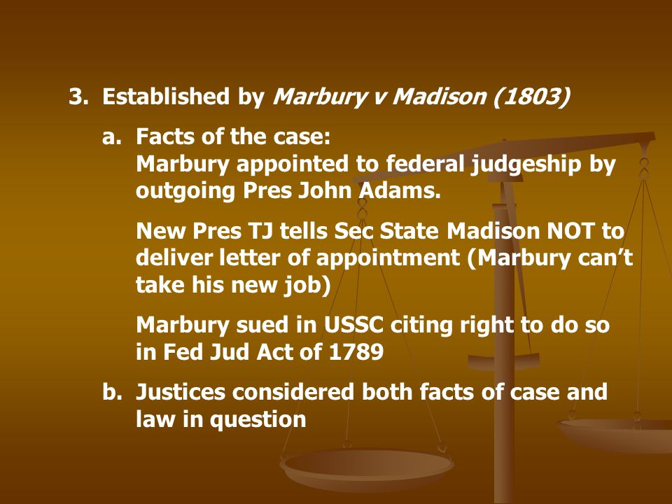 3.Established by Marbury v Madison (1803) a. Facts of the case: Marbury appointed to federal judgeship by outgoing Pres John Adams. New Pres TJ tells