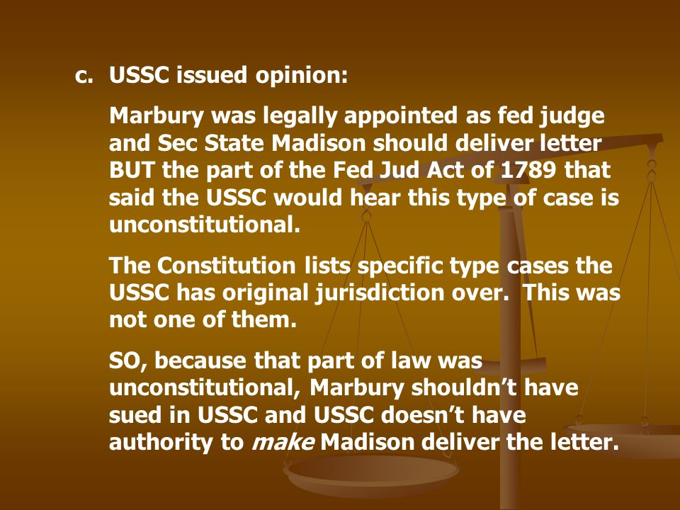 c.USSC issued opinion: Marbury was legally appointed as fed judge and Sec State Madison should deliver letter BUT the part of the Fed Jud Act of 1789