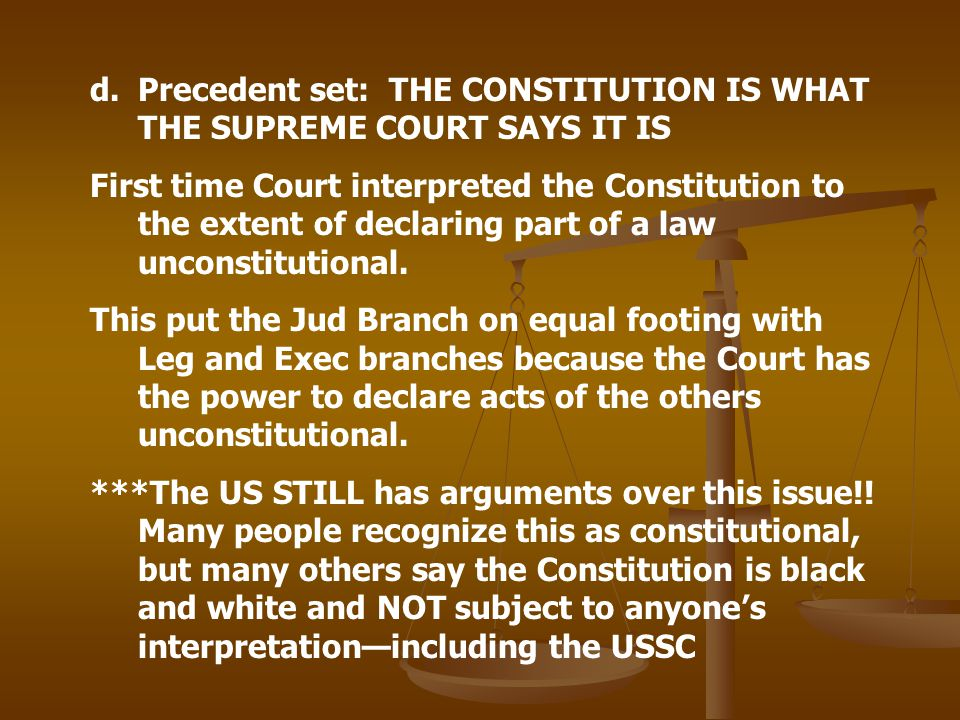 d.Precedent set: THE CONSTITUTION IS WHAT THE SUPREME COURT SAYS IT IS First time Court interpreted the Constitution to the extent of declaring part o