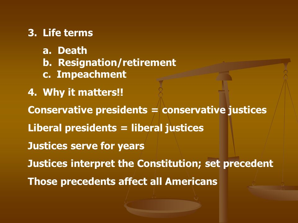 3.Life terms a. Death b. Resignation/retirement c. Impeachment 4.Why it matters!! Conservative presidents = conservative justices Liberal presidents =