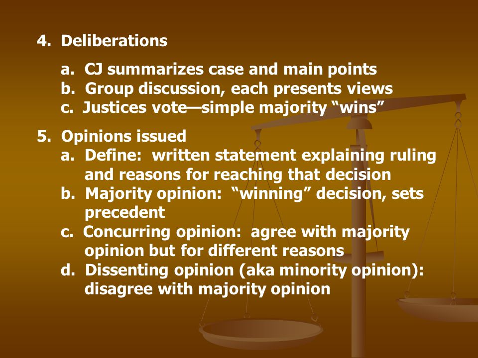4.Deliberations a. CJ summarizes case and main points b. Group discussion, each presents views c. Justices votesimple majority wins 5. Opinions issued