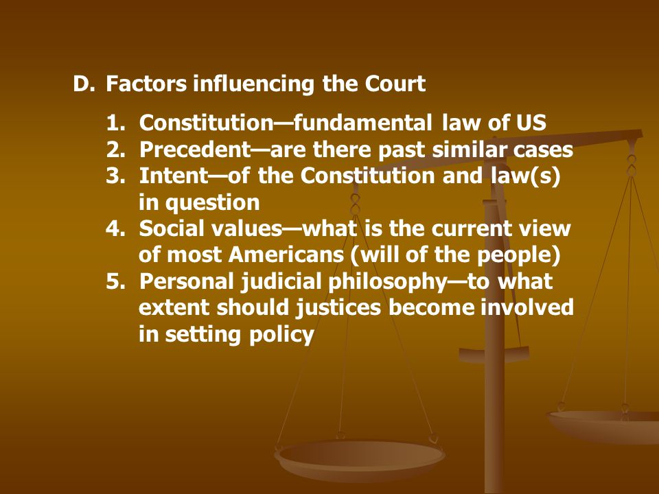 D.Factors influencing the Court 1. Constitutionfundamental law of US 2. Precedentare there past similar cases 3. Intentof the Constitution and law(s)