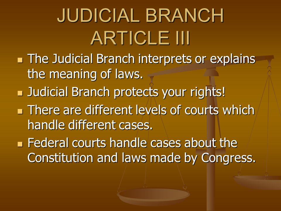 JUDICIAL BRANCH ARTICLE III The Judicial Branch interprets or explains the meaning of laws. The Judicial Branch interprets or explains the meaning of