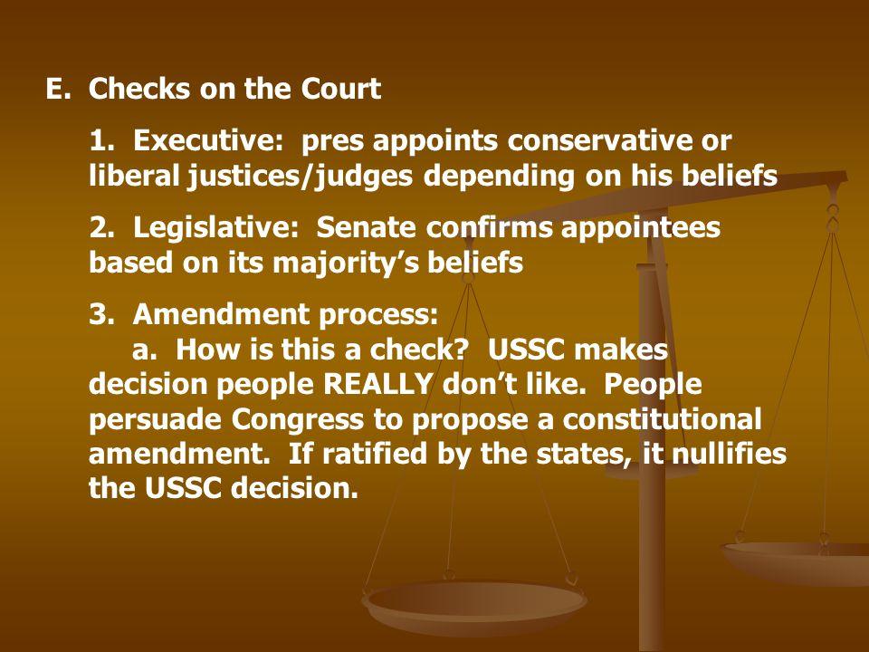 E.Checks on the Court 1. Executive: pres appoints conservative or liberal justices/judges depending on his beliefs 2. Legislative: Senate confirms app