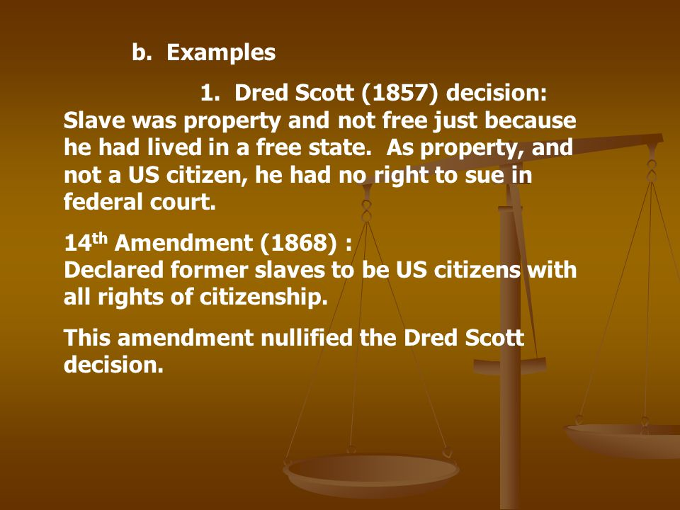 b. Examples 1. Dred Scott (1857) decision: Slave was property and not free just because he had lived in a free state. As property, and not a US citize