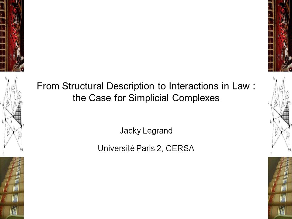 From Structural Description to Interactions in Law : the Case for Simplicial Complexes Jacky Legrand Université Paris 2, CERSA
