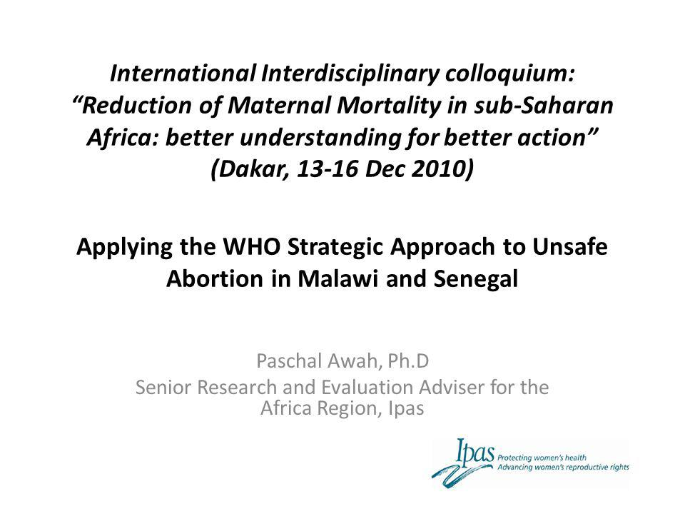 Summary Conceptual framework Global examples Location Background WHO Strategic Approach – Conceptual framework – Global experiences Applying the WHO Strategic Approach (Case studies) – Methods – Findings What has followed the strategic assessment Ongoing actions Recommendations Conclusions International Interdisciplinary colloquium: Reduction of Maternal Mortality in sub-Saharan Africa: better understanding for better action (Dakar, 13-16 Dec 2010)