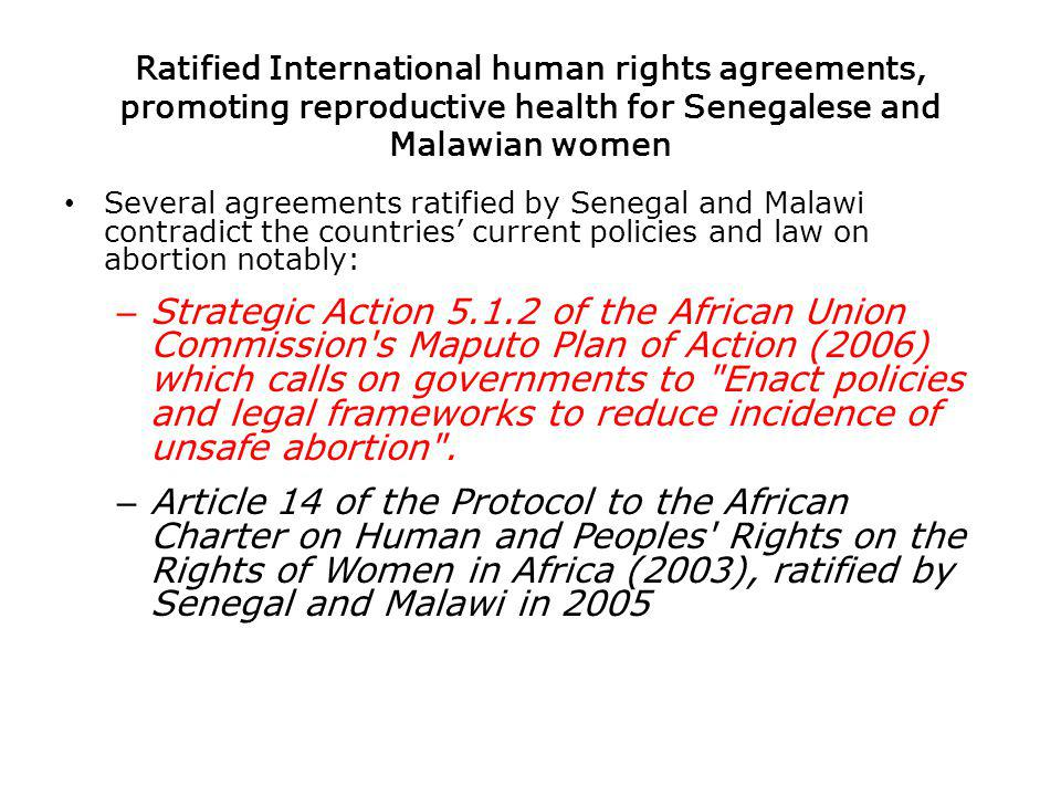 Ratified International human rights agreements, promoting reproductive health for Senegalese and Malawian women Several agreements ratified by Senegal and Malawi contradict the countries current policies and law on abortion notably: – Strategic Action of the African Union Commission s Maputo Plan of Action (2006) which calls on governments to Enact policies and legal frameworks to reduce incidence of unsafe abortion .