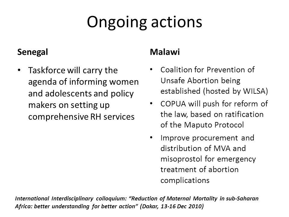 Ongoing actions Senegal Taskforce will carry the agenda of informing women and adolescents and policy makers on setting up comprehensive RH services Malawi Coalition for Prevention of Unsafe Abortion being established (hosted by WILSA) COPUA will push for reform of the law, based on ratification of the Maputo Protocol Improve procurement and distribution of MVA and misoprostol for emergency treatment of abortion complications International Interdisciplinary colloquium: Reduction of Maternal Mortality in sub-Saharan Africa: better understanding for better action (Dakar, Dec 2010)