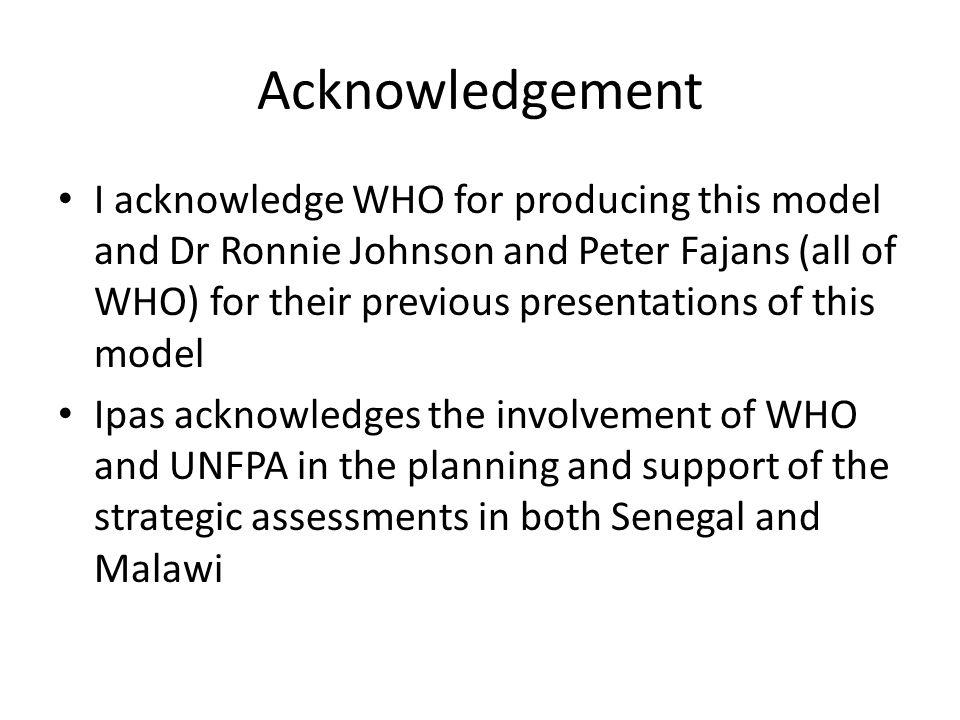 Acknowledgement I acknowledge WHO for producing this model and Dr Ronnie Johnson and Peter Fajans (all of WHO) for their previous presentations of this model Ipas acknowledges the involvement of WHO and UNFPA in the planning and support of the strategic assessments in both Senegal and Malawi